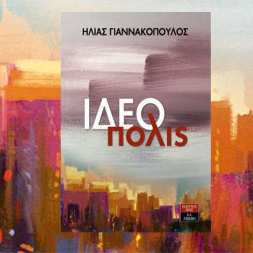 """Ηλίας Γιαννακόπουλος """"ΙΔΕΟπολις"""". Η ζωή μέσα από τον κόσμο των ιδεών"""